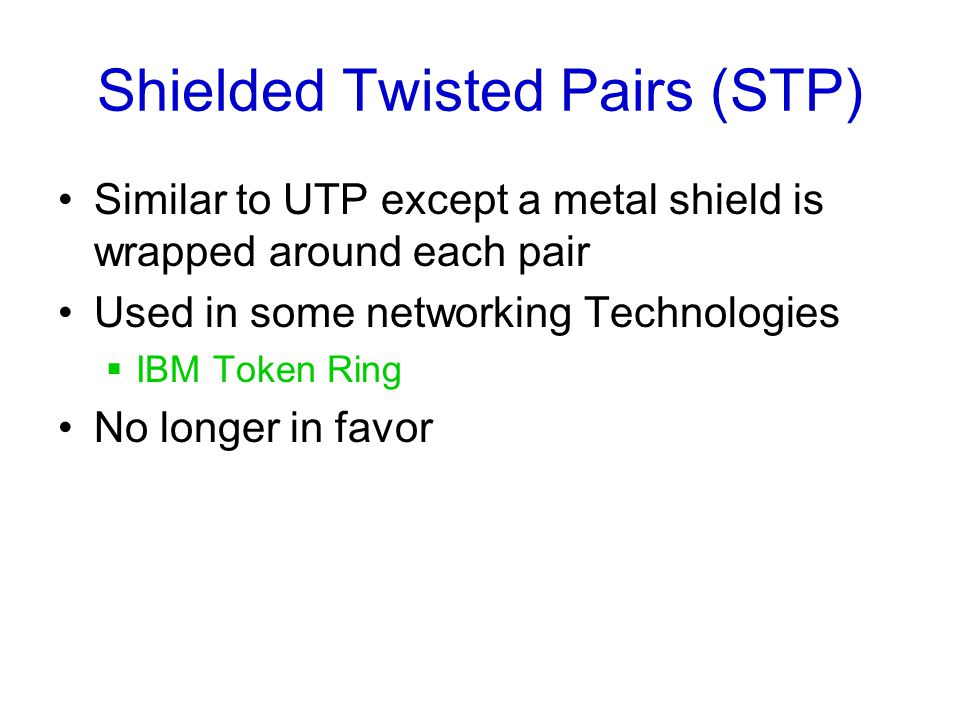 Shielded Twisted Pairs (STP) Similar to UTP except a metal shield is wrapped around each pair Used in some networking Technologies  IBM Token Ring No longer in favor