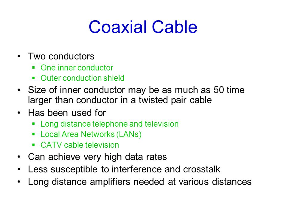Coaxial Cable Two conductors  One inner conductor  Outer conduction shield Size of inner conductor may be as much as 50 time larger than conductor in a twisted pair cable Has been used for  Long distance telephone and television  Local Area Networks (LANs)  CATV cable television Can achieve very high data rates Less susceptible to interference and crosstalk Long distance amplifiers needed at various distances