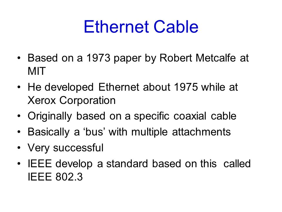 Ethernet Cable Based on a 1973 paper by Robert Metcalfe at MIT He developed Ethernet about 1975 while at Xerox Corporation Originally based on a specific coaxial cable Basically a 'bus' with multiple attachments Very successful IEEE develop a standard based on this called IEEE 802.3