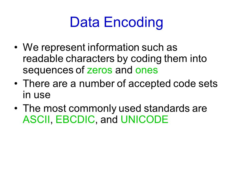 Data Encoding We represent information such as readable characters by coding them into sequences of zeros and ones There are a number of accepted code sets in use The most commonly used standards are ASCII, EBCDIC, and UNICODE