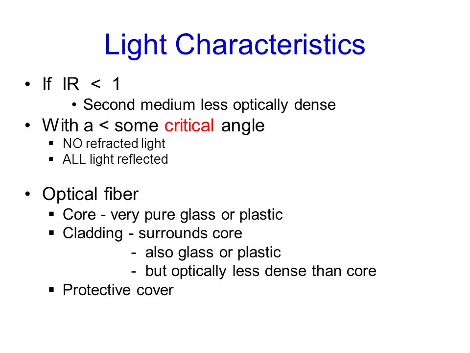 Light Characteristics If IR < 1 Second medium less optically dense With a < some critical angle  NO refracted light  ALL light reflected Optical fiber  Core - very pure glass or plastic  Cladding - surrounds core - also glass or plastic - but optically less dense than core  Protective cover
