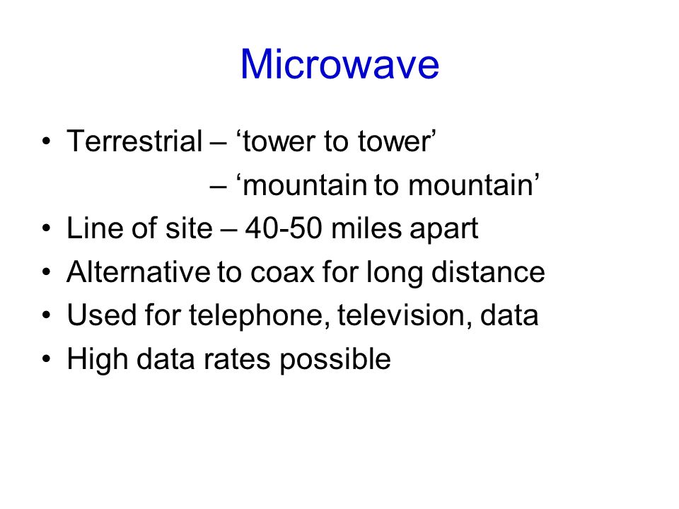 Microwave Terrestrial – 'tower to tower' – 'mountain to mountain' Line of site – miles apart Alternative to coax for long distance Used for telephone, television, data High data rates possible