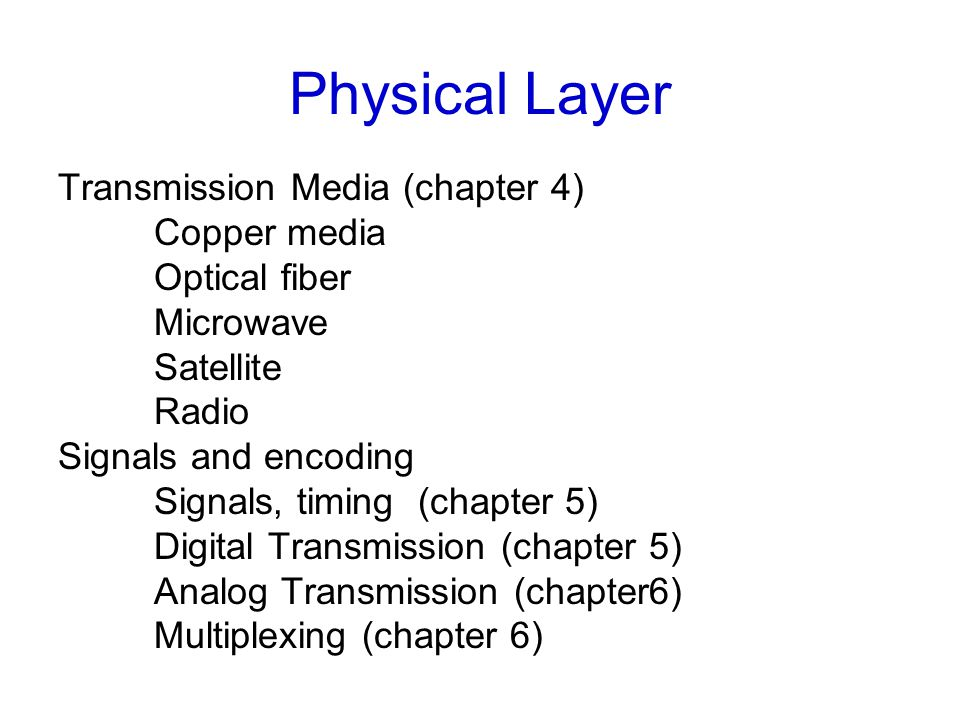 Physical Layer Transmission Media (chapter 4) Copper media Optical fiber Microwave Satellite Radio Signals and encoding Signals, timing (chapter 5) Digital Transmission (chapter 5) Analog Transmission (chapter6) Multiplexing (chapter 6)