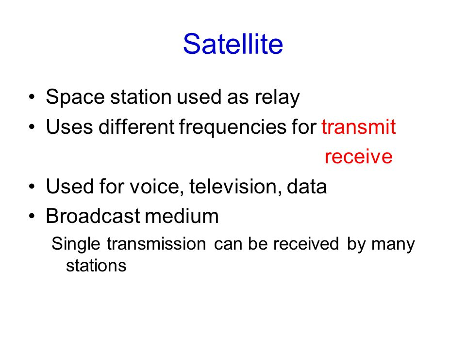 Satellite Space station used as relay Uses different frequencies for transmit receive Used for voice, television, data Broadcast medium Single transmission can be received by many stations