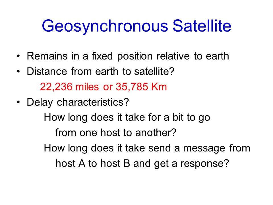 Geosynchronous Satellite Remains in a fixed position relative to earth Distance from earth to satellite.