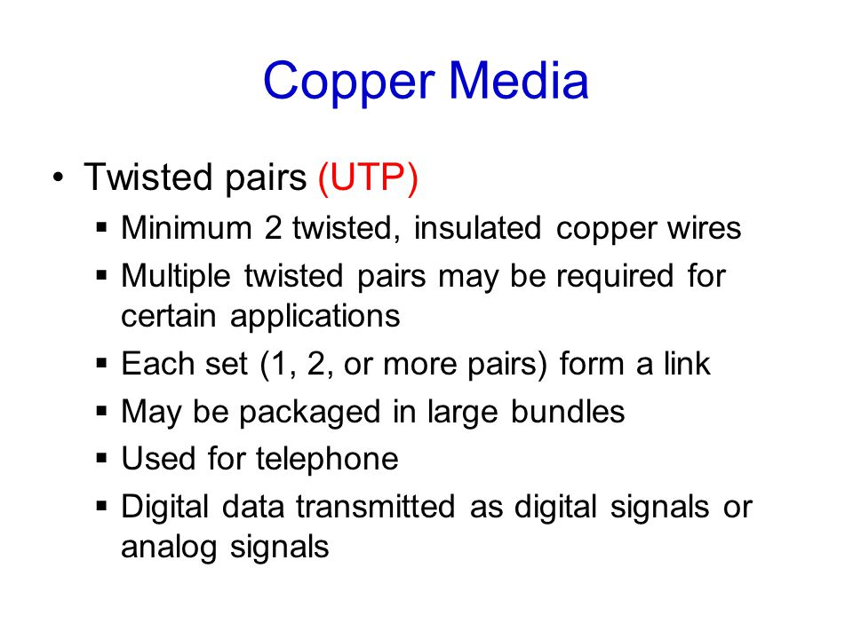 Copper Media Twisted pairs (UTP)  Minimum 2 twisted, insulated copper wires  Multiple twisted pairs may be required for certain applications  Each set (1, 2, or more pairs) form a link  May be packaged in large bundles  Used for telephone  Digital data transmitted as digital signals or analog signals
