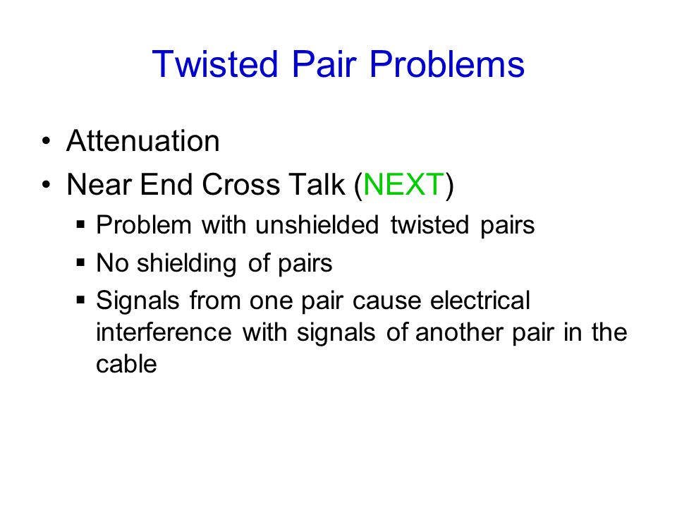 Twisted Pair Problems Attenuation Near End Cross Talk (NEXT)  Problem with unshielded twisted pairs  No shielding of pairs  Signals from one pair cause electrical interference with signals of another pair in the cable