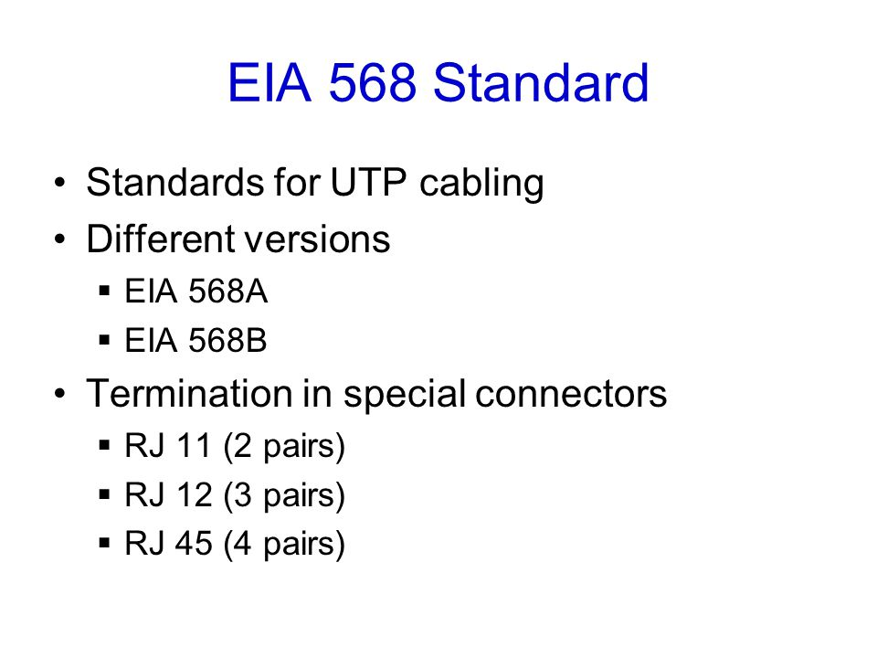 EIA 568 Standard Standards for UTP cabling Different versions  EIA 568A  EIA 568B Termination in special connectors  RJ 11 (2 pairs)  RJ 12 (3 pairs)  RJ 45 (4 pairs)
