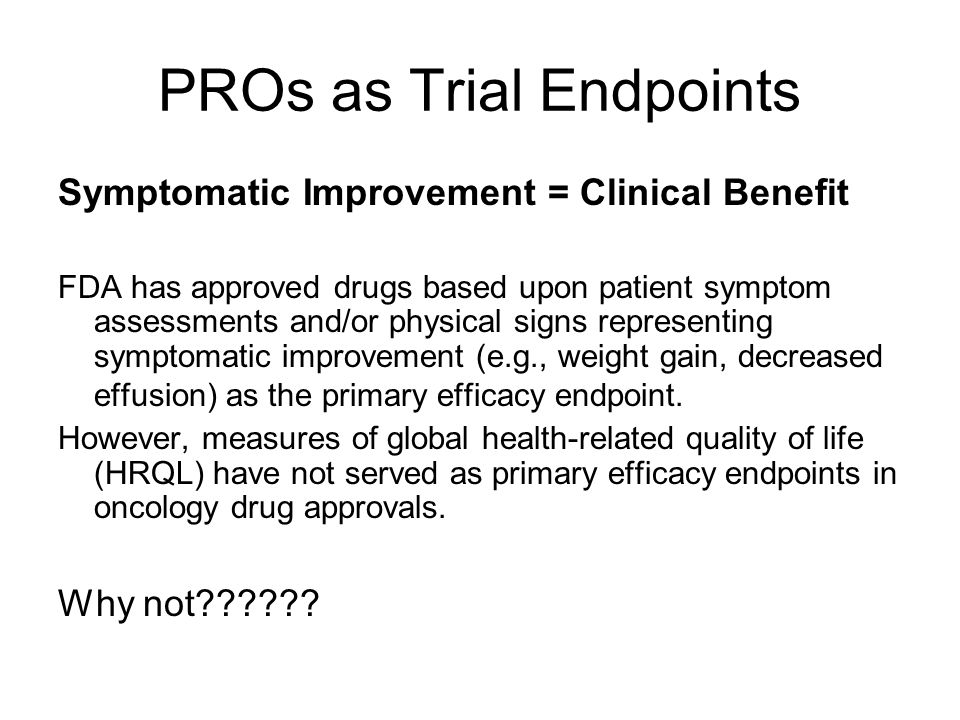 PROs as Trial Endpoints Symptomatic Improvement = Clinical Benefit FDA has approved drugs based upon patient symptom assessments and/or physical signs representing symptomatic improvement (e.g., weight gain, decreased effusion) as the primary efficacy endpoint.