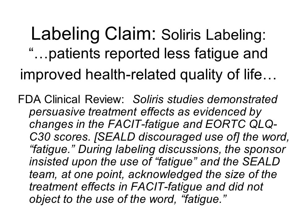 Labeling Claim: Soliris Labeling: …patients reported less fatigue and improved health-related quality of life… FDA Clinical Review: Soliris studies demonstrated persuasive treatment effects as evidenced by changes in the FACIT-fatigue and EORTC QLQ- C30 scores.