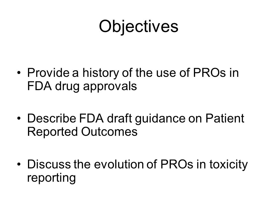 Objectives Provide a history of the use of PROs in FDA drug approvals Describe FDA draft guidance on Patient Reported Outcomes Discuss the evolution of PROs in toxicity reporting