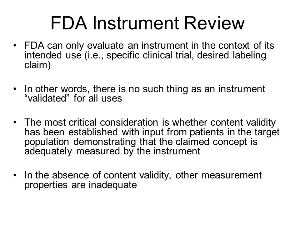 FDA Instrument Review FDA can only evaluate an instrument in the context of its intended use (i.e., specific clinical trial, desired labeling claim) In other words, there is no such thing as an instrument validated for all uses The most critical consideration is whether content validity has been established with input from patients in the target population demonstrating that the claimed concept is adequately measured by the instrument In the absence of content validity, other measurement properties are inadequate