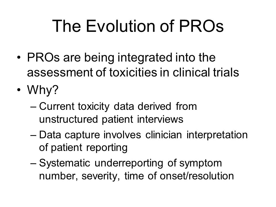 The Evolution of PROs PROs are being integrated into the assessment of toxicities in clinical trials Why.