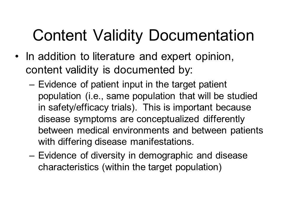 Content Validity Documentation In addition to literature and expert opinion, content validity is documented by: –Evidence of patient input in the target patient population (i.e., same population that will be studied in safety/efficacy trials).