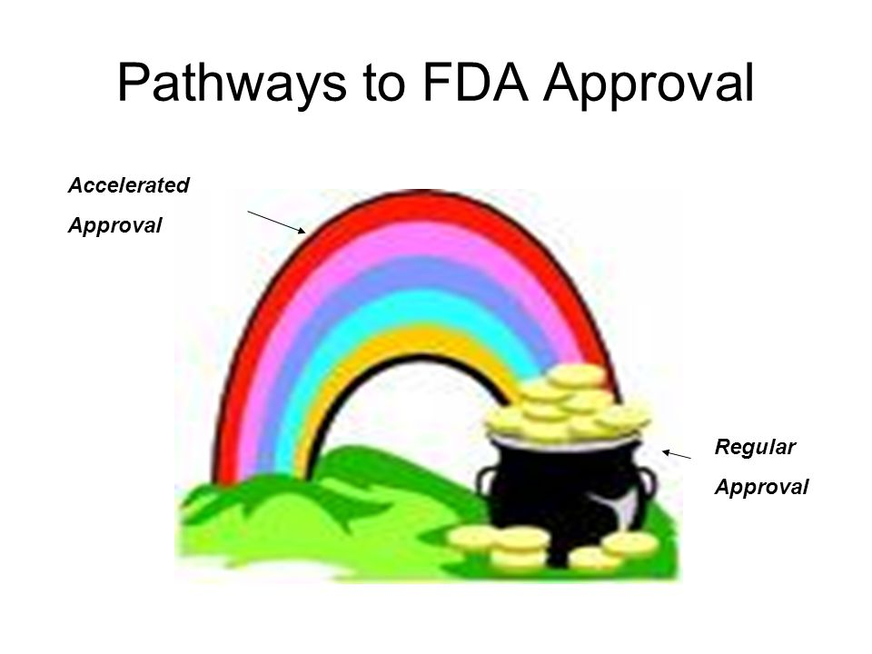 Pathways to FDA Approval Regular Approval Accelerated Approval