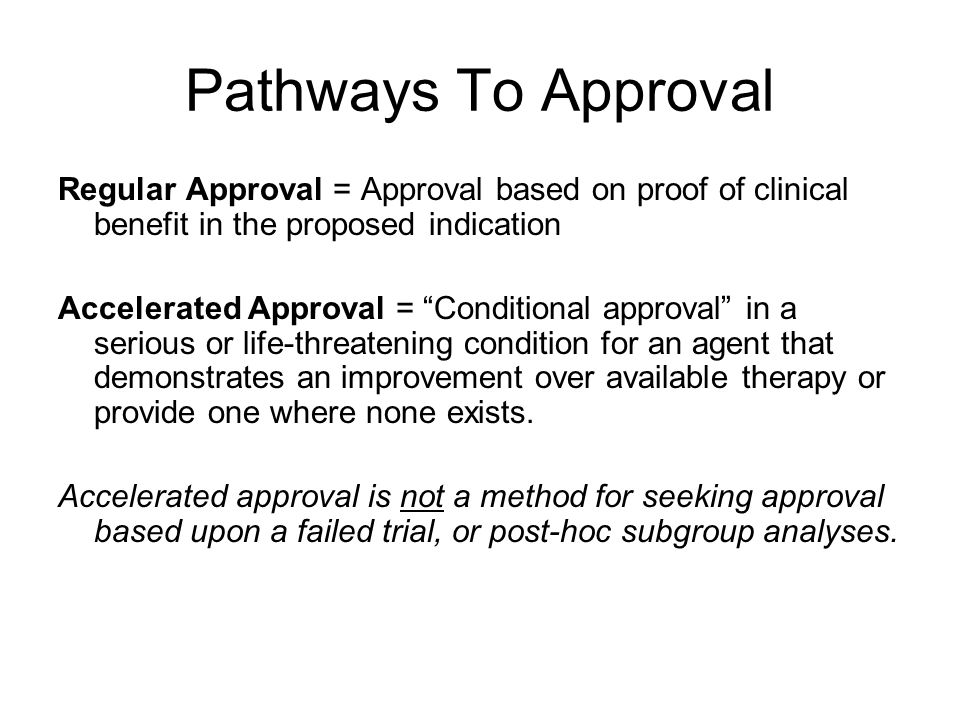 Pathways To Approval Regular Approval = Approval based on proof of clinical benefit in the proposed indication Accelerated Approval = Conditional approval in a serious or life-threatening condition for an agent that demonstrates an improvement over available therapy or provide one where none exists.