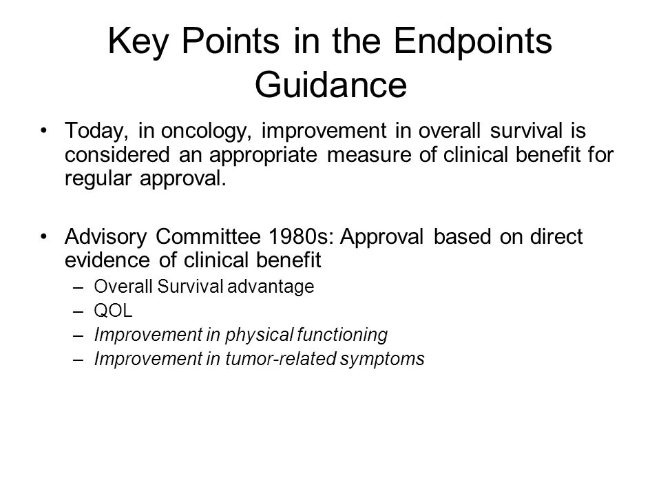 Key Points in the Endpoints Guidance Today, in oncology, improvement in overall survival is considered an appropriate measure of clinical benefit for regular approval.