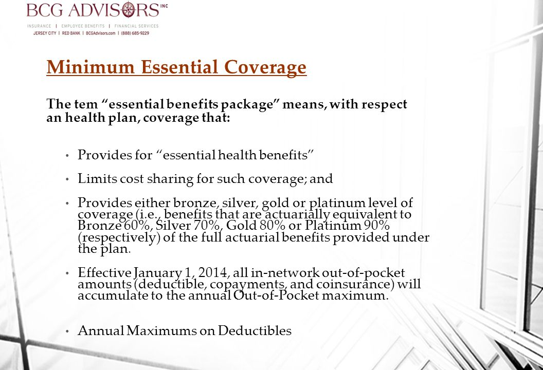 Minimum Essential Coverage The tem essential benefits package means, with respect an health plan, coverage that: Provides for essential health benefits Limits cost sharing for such coverage; and Provides either bronze, silver, gold or platinum level of coverage (i.e., benefits that are actuarially equivalent to Bronze 60%, Silver 70%, Gold 80% or Platinum 90% (respectively) of the full actuarial benefits provided under the plan.