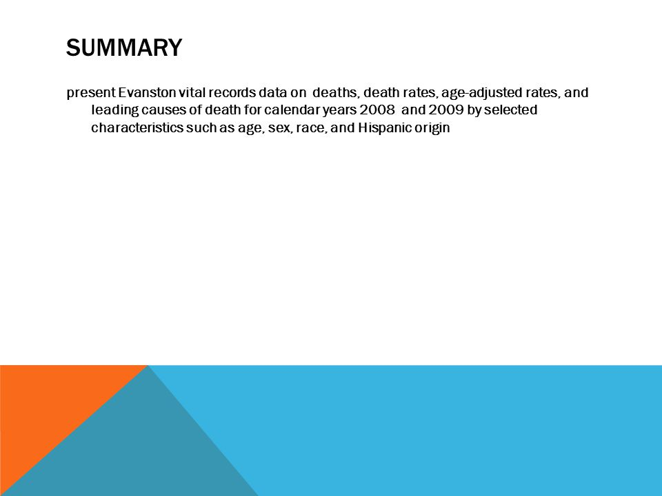 SUMMARY present Evanston vital records data on deaths, death rates, age-adjusted rates, and leading causes of death for calendar years 2008 and 2009 by selected characteristics such as age, sex, race, and Hispanic origin