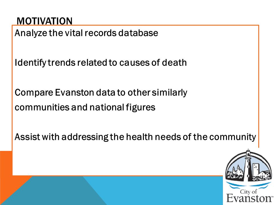 MOTIVATION Analyze the vital records database Identify trends related to causes of death Compare Evanston data to other similarly communities and national figures Assist with addressing the health needs of the community