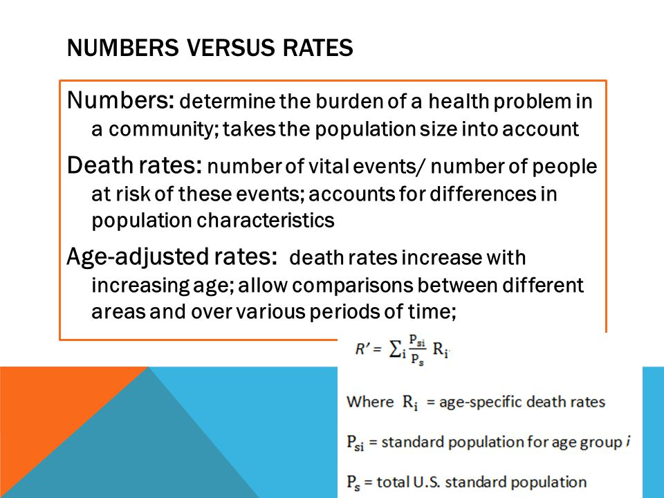 NUMBERS VERSUS RATES Numbers: determine the burden of a health problem in a community; takes the population size into account Death rates: number of vital events/ number of people at risk of these events; accounts for differences in population characteristics Age-adjusted rates: death rates increase with increasing age; allow comparisons between different areas and over various periods of time;