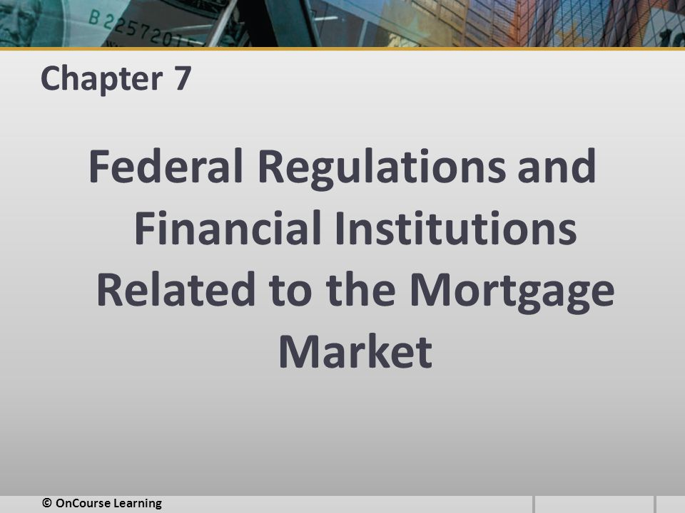Chapter 7 Federal Regulations and Financial Institutions Related to the Mortgage Market © OnCourse Learning