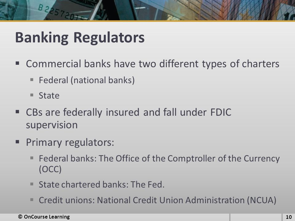 Banking Regulators  Commercial banks have two different types of charters  Federal (national banks)  State  CBs are federally insured and fall under FDIC supervision  Primary regulators:  Federal banks: The Office of the Comptroller of the Currency (OCC)  State chartered banks: The Fed.