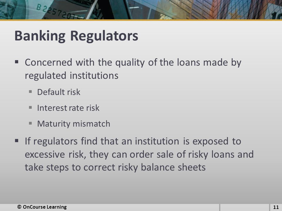 Banking Regulators  Concerned with the quality of the loans made by regulated institutions  Default risk  Interest rate risk  Maturity mismatch  If regulators find that an institution is exposed to excessive risk, they can order sale of risky loans and take steps to correct risky balance sheets 11 © OnCourse Learning