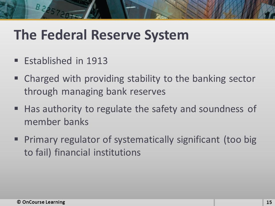 The Federal Reserve System  Established in 1913  Charged with providing stability to the banking sector through managing bank reserves  Has authority to regulate the safety and soundness of member banks  Primary regulator of systematically significant (too big to fail) financial institutions 15 © OnCourse Learning