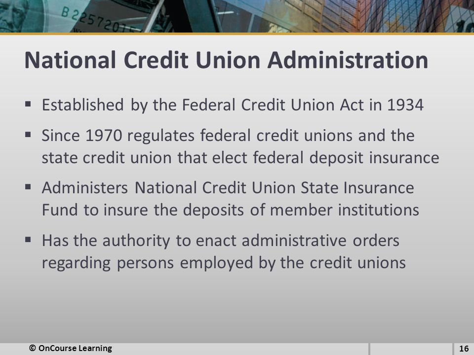 National Credit Union Administration  Established by the Federal Credit Union Act in 1934  Since 1970 regulates federal credit unions and the state credit union that elect federal deposit insurance  Administers National Credit Union State Insurance Fund to insure the deposits of member institutions  Has the authority to enact administrative orders regarding persons employed by the credit unions 16 © OnCourse Learning