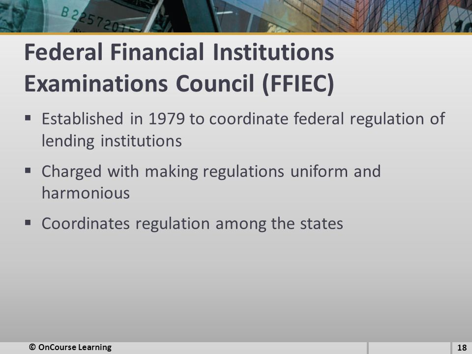 Federal Financial Institutions Examinations Council (FFIEC)  Established in 1979 to coordinate federal regulation of lending institutions  Charged with making regulations uniform and harmonious  Coordinates regulation among the states 18 © OnCourse Learning