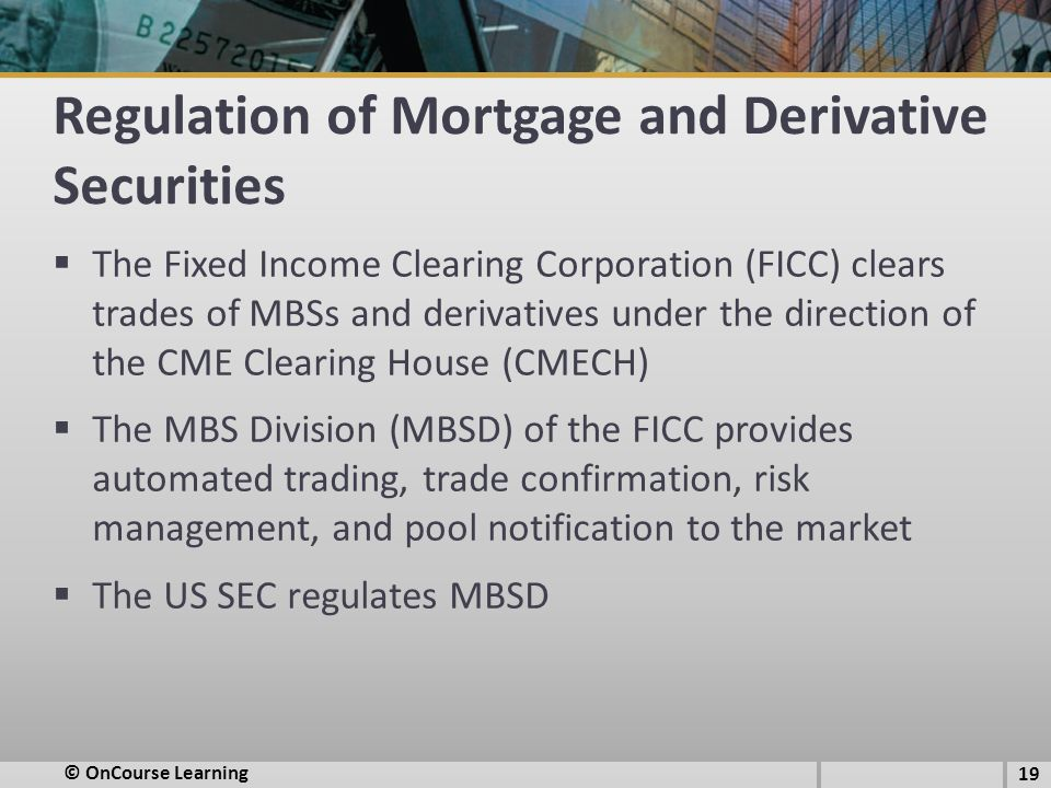 Regulation of Mortgage and Derivative Securities  The Fixed Income Clearing Corporation (FICC) clears trades of MBSs and derivatives under the direction of the CME Clearing House (CMECH)  The MBS Division (MBSD) of the FICC provides automated trading, trade confirmation, risk management, and pool notification to the market  The US SEC regulates MBSD 19 © OnCourse Learning