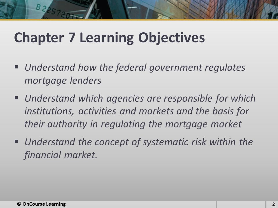 Chapter 7 Learning Objectives  Understand how the federal government regulates mortgage lenders  Understand which agencies are responsible for which institutions, activities and markets and the basis for their authority in regulating the mortgage market  Understand the concept of systematic risk within the financial market.