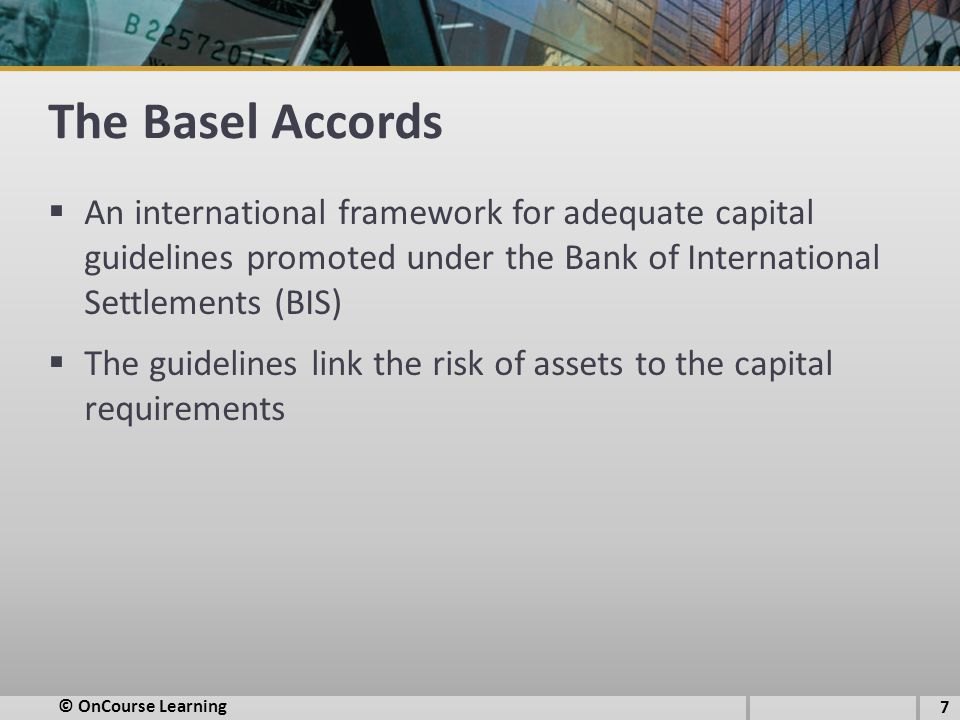 The Basel Accords  An international framework for adequate capital guidelines promoted under the Bank of International Settlements (BIS)  The guidelines link the risk of assets to the capital requirements 7 © OnCourse Learning