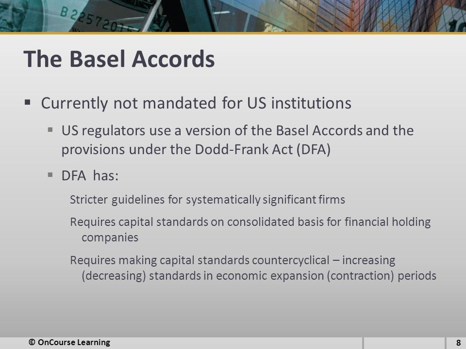 The Basel Accords  Currently not mandated for US institutions  US regulators use a version of the Basel Accords and the provisions under the Dodd-Frank Act (DFA)  DFA has: Stricter guidelines for systematically significant firms Requires capital standards on consolidated basis for financial holding companies Requires making capital standards countercyclical – increasing (decreasing) standards in economic expansion (contraction) periods 8 © OnCourse Learning
