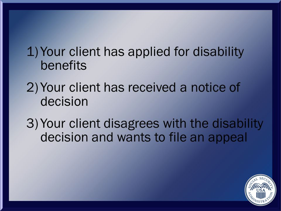 1)Your client has applied for disability benefits 2)Your client has received a notice of decision 3)Your client disagrees with the disability decision and wants to file an appeal