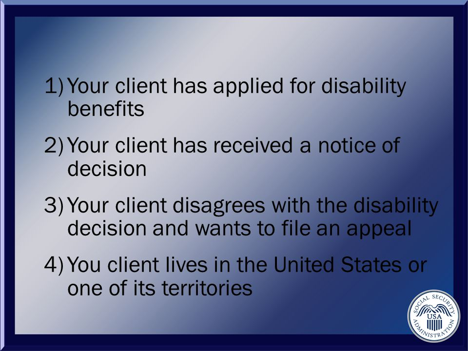 1)Your client has applied for disability benefits 2)Your client has received a notice of decision 3)Your client disagrees with the disability decision and wants to file an appeal 4)You client lives in the United States or one of its territories