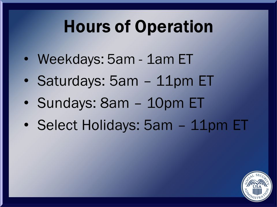 Hours of Operation Weekdays: 5am - 1am ET Saturdays: 5am – 11pm ET Sundays: 8am – 10pm ET Select Holidays: 5am – 11pm ET