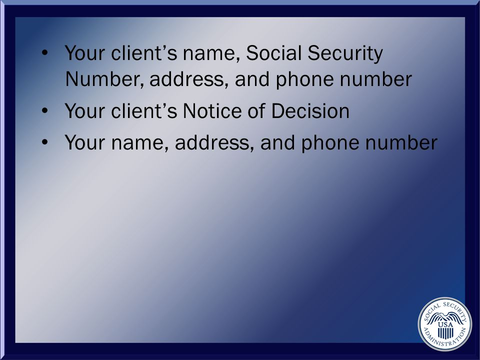 Your client's name, Social Security Number, address, and phone number Your client's Notice of Decision Your name, address, and phone number