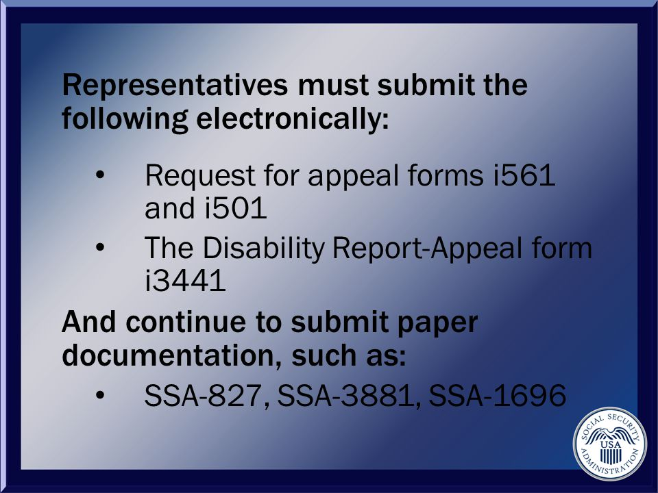 Representatives must submit the following electronically: Request for appeal forms i561 and i501 The Disability Report-Appeal form i3441 And continue to submit paper documentation, such as: SSA-827, SSA-3881, SSA-1696