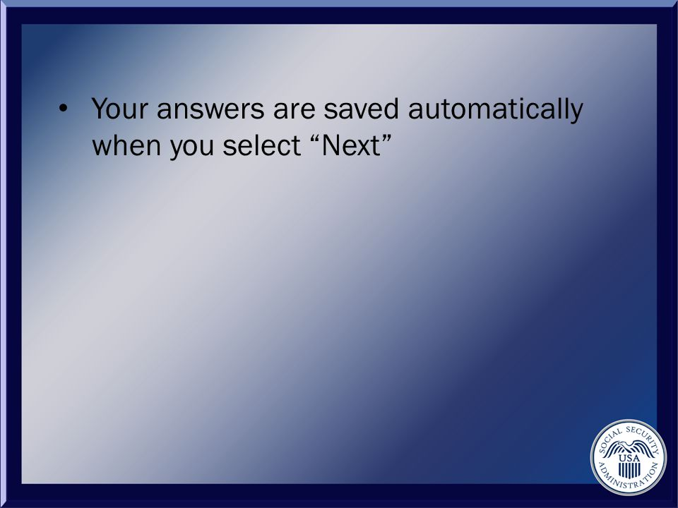Your answers are saved automatically when you select Next