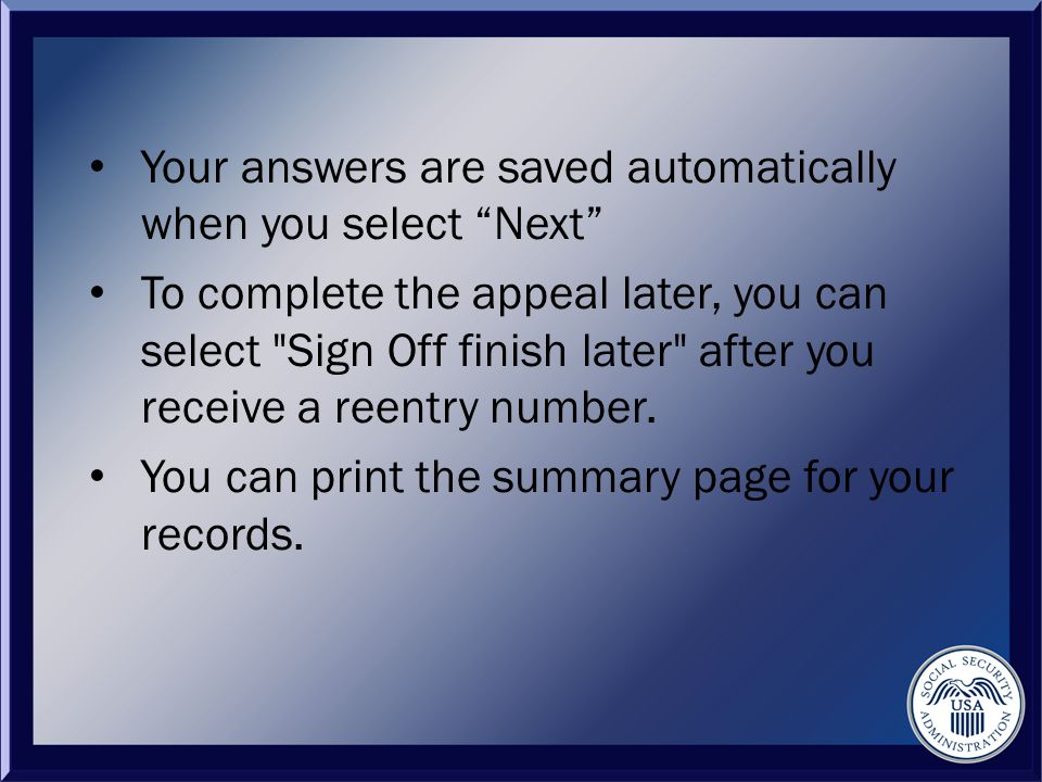 Your answers are saved automatically when you select Next To complete the appeal later, you can select Sign Off finish later after you receive a reentry number.