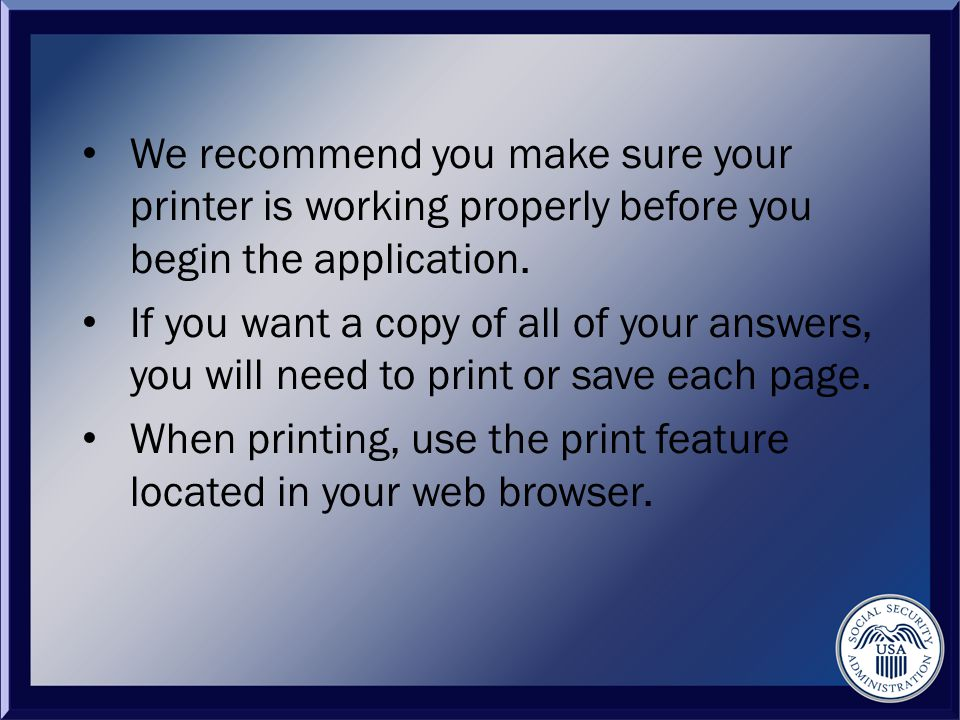 We recommend you make sure your printer is working properly before you begin the application.