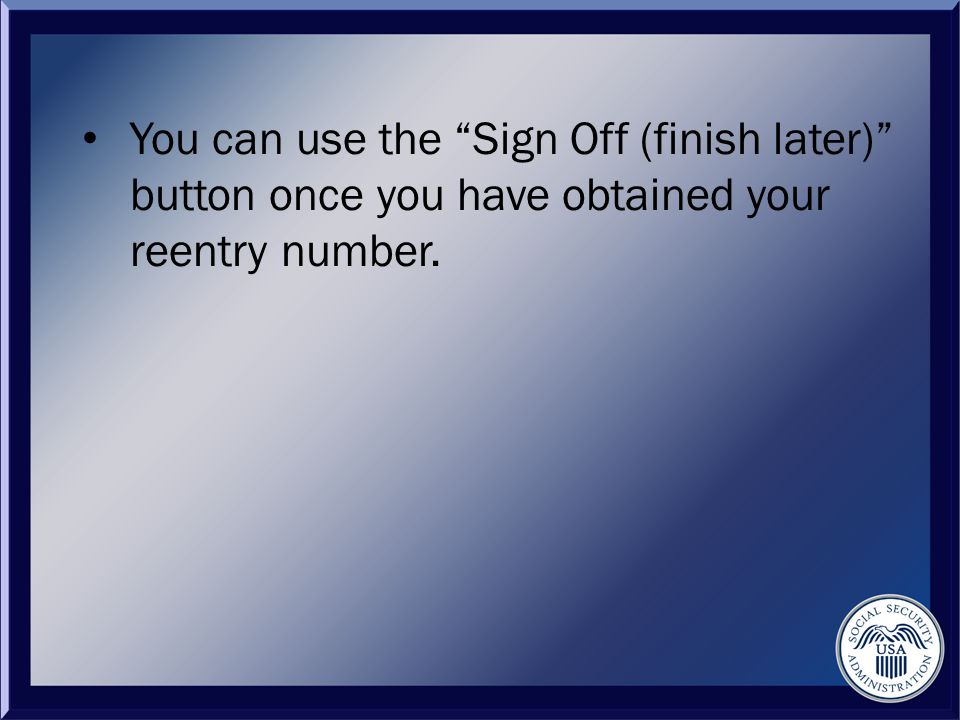 You can use the Sign Off (finish later) button once you have obtained your reentry number.