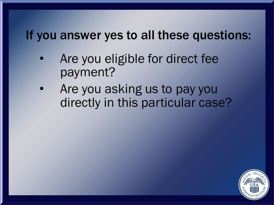 If you answer yes to all these questions: Are you eligible for direct fee payment.
