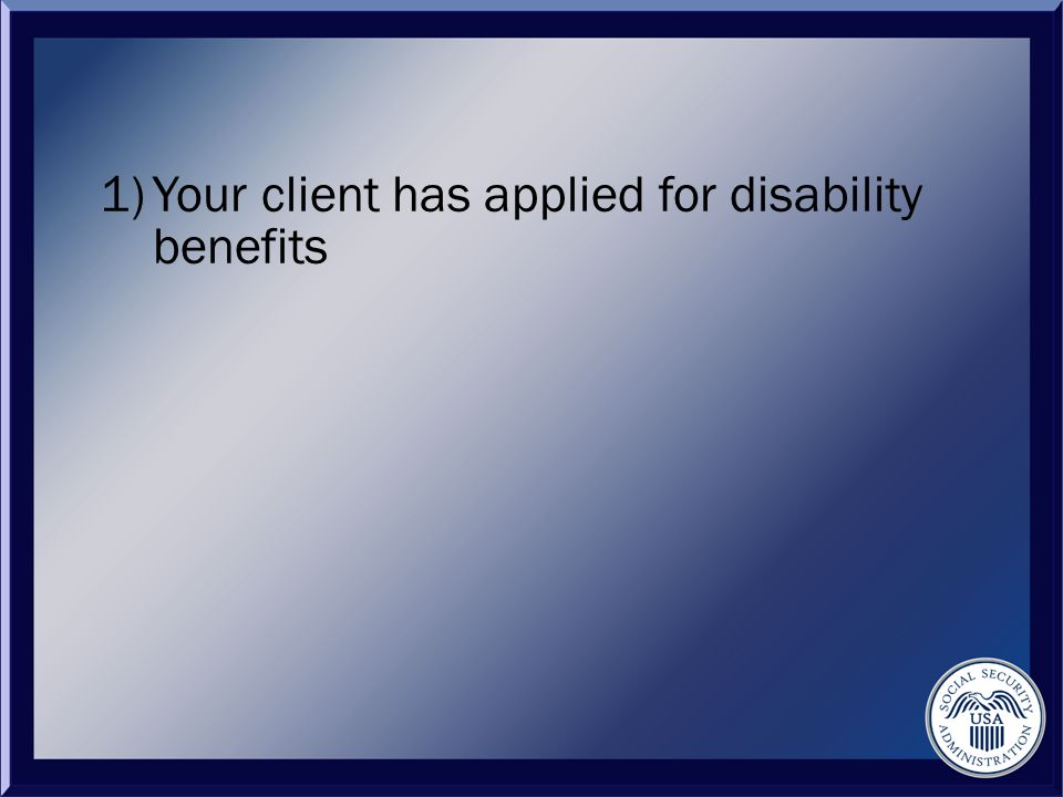 1)Your client has applied for disability benefits