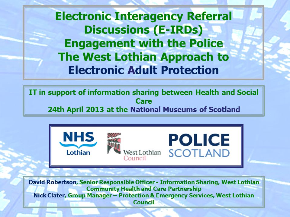 Electronic Interagency Referral Discussions (E-IRDs) Engagement with the Police The West Lothian Approach to Electronic Adult Protection David Robertson, Senior Responsible Officer - Information Sharing, West Lothian Community Health and Care Partnership Nick Clater, Group Manager – Protection & Emergency Services, West Lothian Council IT in support of information sharing between Health and Social Care 24th April 2013 at the National Museums of Scotland