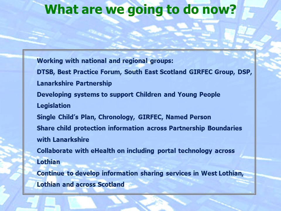 Working with national and regional groups: DTSB, Best Practice Forum, South East Scotland GIRFEC Group, DSP, Lanarkshire Partnership Developing systems to support Children and Young People Legislation Single Child's Plan, Chronology, GIRFEC, Named Person Share child protection information across Partnership Boundaries with Lanarkshire Collaborate with eHealth on including portal technology across Lothian Continue to develop information sharing services in West Lothian, Lothian and across Scotland What are we going to do now