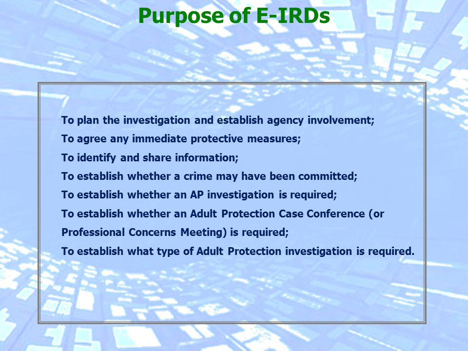 To plan the investigation and establish agency involvement; To agree any immediate protective measures; To identify and share information; To establish whether a crime may have been committed; To establish whether an AP investigation is required; To establish whether an Adult Protection Case Conference (or Professional Concerns Meeting) is required; To establish what type of Adult Protection investigation is required.