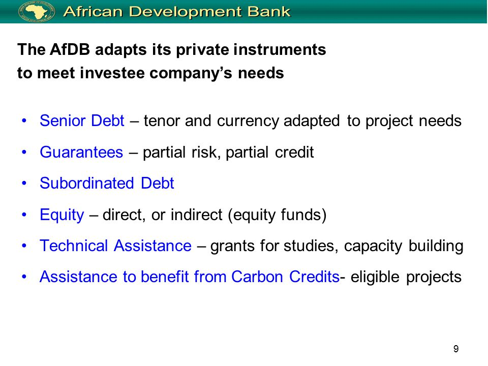 9 Senior Debt – tenor and currency adapted to project needs Guarantees – partial risk, partial credit Subordinated Debt Equity – direct, or indirect (equity funds) Technical Assistance – grants for studies, capacity building Assistance to benefit from Carbon Credits- eligible projects The AfDB adapts its private instruments to meet investee company's needs